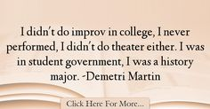The most popular Demetri Martin Quotes About History - 34263 : I didn't do improv in college, I never performed, I didn't do theater either. I was in student government, I was a history major. Demetri Martin, History Major, History Quotes, College, Student, History, University, Historical Quotes, Community College