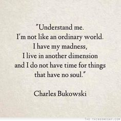 Understand me I'm not like an ordinary world I have my madness I live in another dimension and I do not have time for things that have no soul