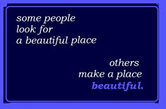 Some people look for a beautiful place. Others make a place beautiful. #Beautiful #Quote #Sayings #Inspiration #Home