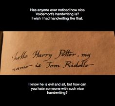 Exactly. I mean he's the darkest wizard in the world, why would he take time writing so neatly?