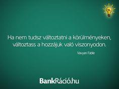 Ha nem tudsz változtatni a körülményeken, változtass a hozzájuk való viszonyodon. - Vavyan Fable, www.bankracio.hu idézet