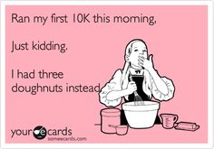 Ran my first 10K this morning, Just kidding. I had three doughnuts instead.