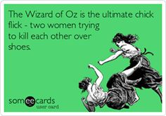 The Wizard of Oz is the ultimate chick flick - two women trying to kill each other over shoes.