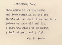 """Wine comes in at the mouth and love comes in at the eyes"" -W.B.Yeats, A Drinking Song"