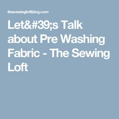 Let's Talk about Pre Washing Fabric - The Sewing Loft