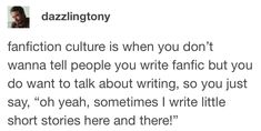 """fanfiction culture is when you don't wanna tell people you write fanfic but you do want to talk about writing, so you just say, """"oh yeah, sometimes I write little short stories here and there! Writing Memes, Writing Help, Writing A Book, Writing Tips, Writing Prompts, Tumblr Funny, Funny Memes, Ap English, English Language"""