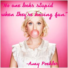 No one looks stupid then they are having fun ~ Amy Poehler