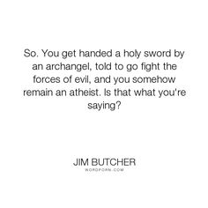 """Jim Butcher - """"So. You get handed a holy sword by an archangel, told to go fight the forces of evil,..."""". humor, atheism, harry-dresden, sanya"""