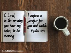 """Psalm 5:3 """"O Lord, in the morning you hear my voice; in the morning I prepare a sacrifice for you and watch."""""""