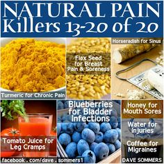 Natural Pain Remedies  •Turmeric (chronic pain)  •Flax Seed (breast pain / soreness)  •Horseradish (sinus)  •Tomato Juice (leg cramps)  •Blueberries (bladder infections)  •Honey (mouth sores)  •Water (injuries)  •Coffee (migraines)
