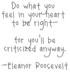 do what you feel in your heart to be right- for you'll be criticized anyway. +++For more quotes on #life and #inspiration, visit http://www.quotesarelife.com/