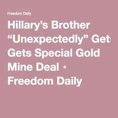 """Hillary's Brother """"Unexpectedly"""" Gets Special Gold Mine Deal ⋆ Freedom Daily"""