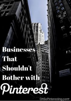What Types of Businesses Shouldn't Bother with Pinterest OhSoPinteresting.com