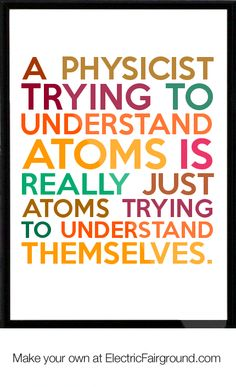 A physicist trying to understand atoms is really just atoms trying to understand themselves. Framed Quote