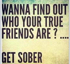 Oh isn't this the truth haha, maybe not. Necessarily sober but don't go out like you used to and your friends will drop like flies.