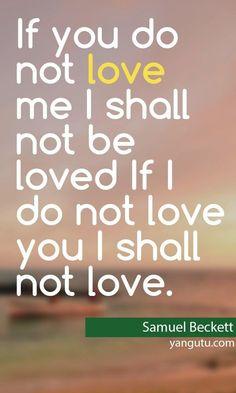 not be loved If I do not love you I shall not love Samuel Beckett