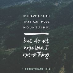 1 Corinthians If I have the gift of prophecy and can fathom all mysteries and all knowledge, and if I have a faith that can move mountains, but do not have love, I am nothing. Scripture Verses, Bible Verses Quotes, Bible Scriptures, Faith Quotes, Daily Scripture, Faith Bible, Jesus Quotes, Biblical Quotes, Religious Quotes