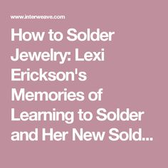 How to Solder Jewelry: Lexi Erickson's Memories of Learning to Solder and Her New Soldering eBook - Interweave