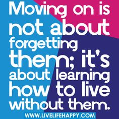 Moving on is not about forgetting them;  it's about learning how to live without them.