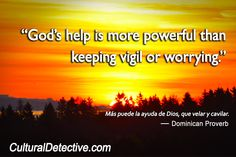 """God's help is more powerful than keeping vigil or worrying.""  Más puede la ayuda de Dios, que velar y cavilar.   — Dominican Proverb  CulturalDetective.com"