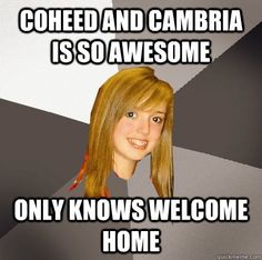 Everyone I know who I talk about Coheed to. It's funny, but totally not!
