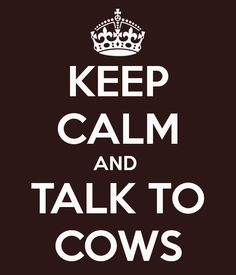 KEEP CALM AND TALK TO COWS This one must be for Bill. Mine says KEEP CALM AND DRINK WINE!
