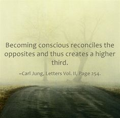 Becoming conscious reconciles the opposites and thus creates a higher third.