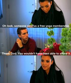 "Kim: ""Oh look, someone sent us a free yoga membership.""    Scott:"" Thank god. You wouldn't have been able to afford it!""    lmao LOVE scott."