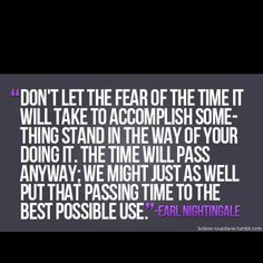 Don't let the fear of the time it will take to accomplish something stand in the way of your doing it. The time will pass anyway. We might as well put that passing time to the best possible use. Great Quotes, Quotes To Live By, Inspirational Quotes, Clever Quotes, Motivational Sayings, Awesome Quotes, Life Quotes, Fitness Motivation, Running Motivation