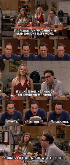 Quote from The Big Bang Theory │ Leonard Hofstadter: It's always fun watching him read someone else's work. Penny Hofstadter: It's like scrolling through the emojis on my phone. Sheldon Cooper: Ye– why? Eh, why? Big Bang Theory Quotes, Big Bang Theory Funny, The Big Band Theory, Tv Quotes, Movie Quotes, Leonard Hofstadter, Amy Farrah Fowler, Funny Memes, Hilarious