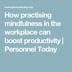 How practising mindfulness in the workplace can boost productivity | Personnel Today