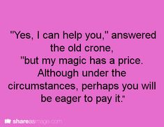 "Dialogue / Fantasy Writing prompt. ""Yes, I can help you,"" answered the old crone, ""but my magic has a price. Although under the circumstances, perhaps you will be eager to pay it."""