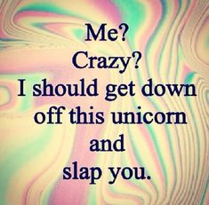 me? crazy? i should get down off this unicorn and slap you ;)