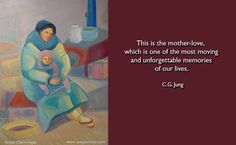 This is the mother-love, which is one of the most moving and unforgettable memories of our lives, the mysterious root of all growth and chan...