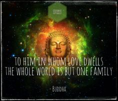 To him whom Love dwells, the whole world is but one family. ~ Buddha