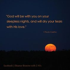 God will be with you on your sleepless nights, and will dry your tears with His love.