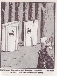 """""""Hank knew this place well. He need only wait. the deer would come. The deer would come."""" The Far Side. Cartoon Jokes, Funny Cartoons, Funny Comics, Funny Memes, Far Side Cartoons, Far Side Comics, Outhouse Decor, Outhouse Ideas, Gary Larson Far Side"""
