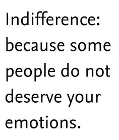 Indifference: because some people do not deserve your emotions.