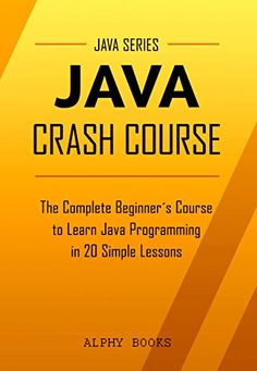 Java: Java Crash Course - The Complete Beginner's Course to Learn Java Programming in 21 Clear-Cut Lessons - Including Dozens of Practical Examples & Exercises (Java Series) by [Books, Alphy, Java]