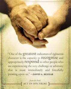 """One of the greatest indicators of righteous character is the capacity to recognize and appropriately respond to other people who are experiencing the very challenge or adversity that is most immediately and forcefully pressing upon us."" David A. Bednar"