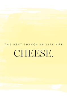 The best things in life are cheese. Facts of life. Nothing better.