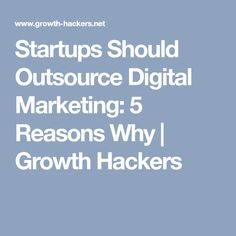 Startups Should Outsource Digital Marketing: 5 Reasons Why | Growth Hackers