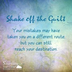 Shake off the guilt. Your mistakes may have taken you on a different route, but you can still reach your destination. ~Joel Osteen