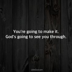 You're going to make it. God is going to see you through.