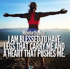 I am blessed to have legs that carry me and a heart that pushes me.