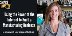 Using the Power of the Internet to Build a Manufacturing Business An Interview with Laina Gossman