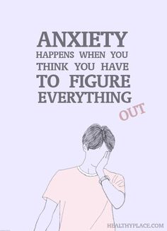Quote on anxiety: Anxiety happens when you think you have to figure everything out. www.HealthyPlace.com