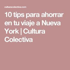 10 tips para ahorrar en tu viaje a Nueva York   Cultura Colectiva