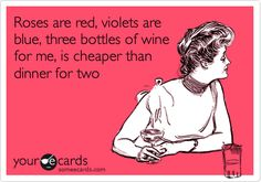 Roses are red, violets are blue, three bottles of wine for me, is cheaper than dinner for two.