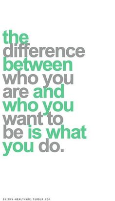 The difference between who you are and who you want to be is what you do.  Yeah…